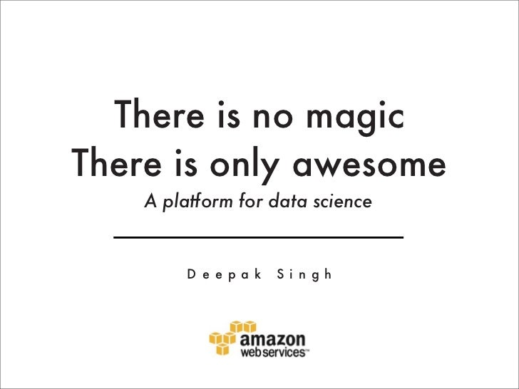 There is no magicThere is only awesome    A platform for data science         D e e p a k   S i n g h