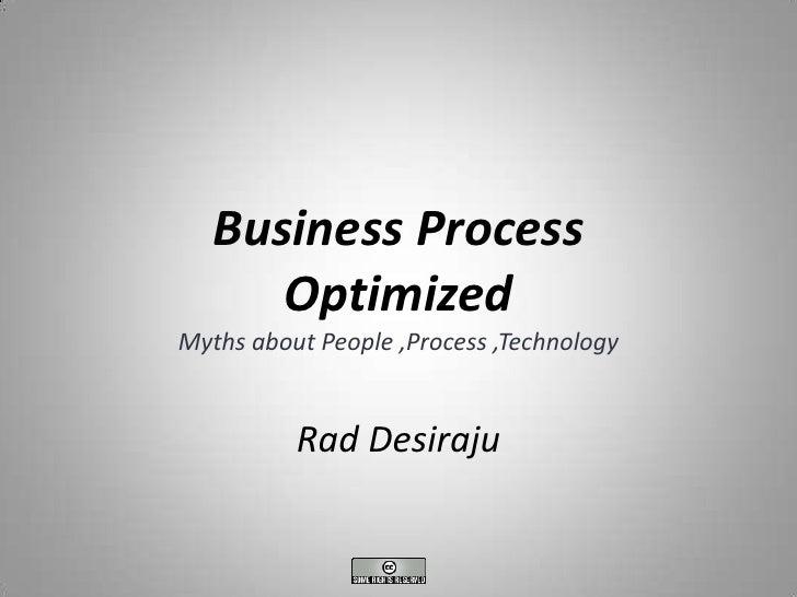 Business Process       Optimized Myths about People ,Process ,Technology             Rad Desiraju