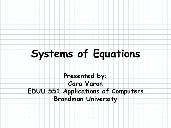 Systems of Equations         Presented by:          Cara VaronEDUU 551 Applications of Computers      Brandman University