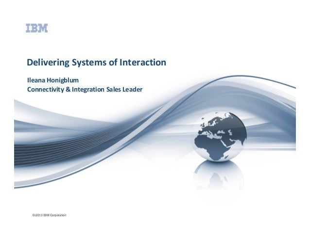 Delivering Systems of Interaction Ileana Honigblum Connectivity & Integration Sales Leader  © 2013 IBM Corporation