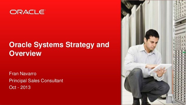 Oracle Systems Strategy and Overview Fran Navarro Principal Sales Consultant Oct - 2013
