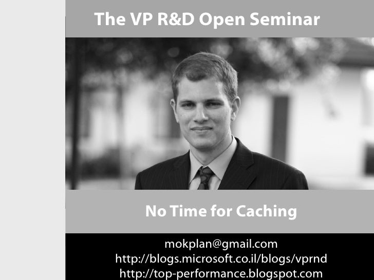 The VP R&D Open Seminar       No Time for Caching            mokplan@gmail.com  http://blogs.microsoft.co.il/blogs/vprnd  ...