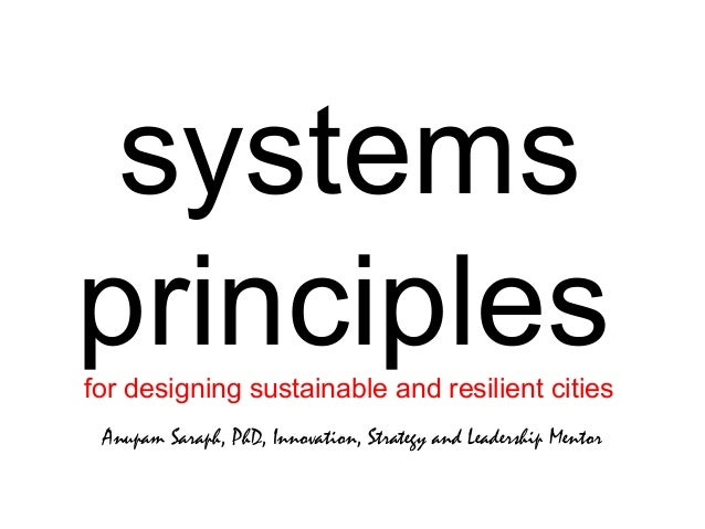 systems principlesfor designing sustainable and resilient cities Anupam Saraph, PhD, Innovation, Strategy and Leadership M...