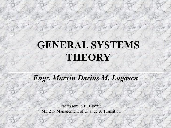 GENERAL SYSTEMS THEORY Engr. Marvin Darius M. Lagasca Professor: Jo B. Bitonio ME 215 Management of Change & Transition