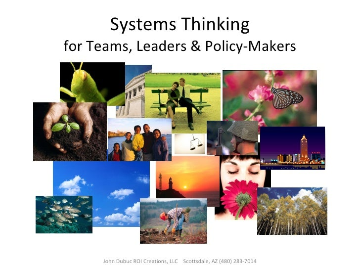 Systems Thinking for Teams, Leaders & Policy-Makers John Dubuc ROI Creations, LLC  Scottsdale, AZ (480) 283-7014