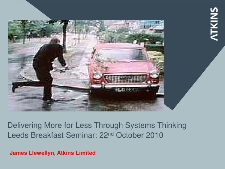 Delivering More for Less Through Systems ThinkingLeeds Breakfast Seminar: 22nd October 2010James Llewellyn, Atkins Limited