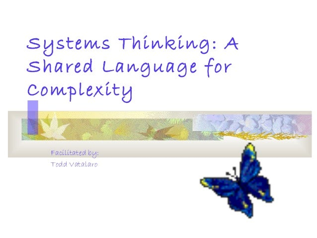 Systems Thinking: A Shared Language for Complexity Facilitated by: Todd Vatalaro