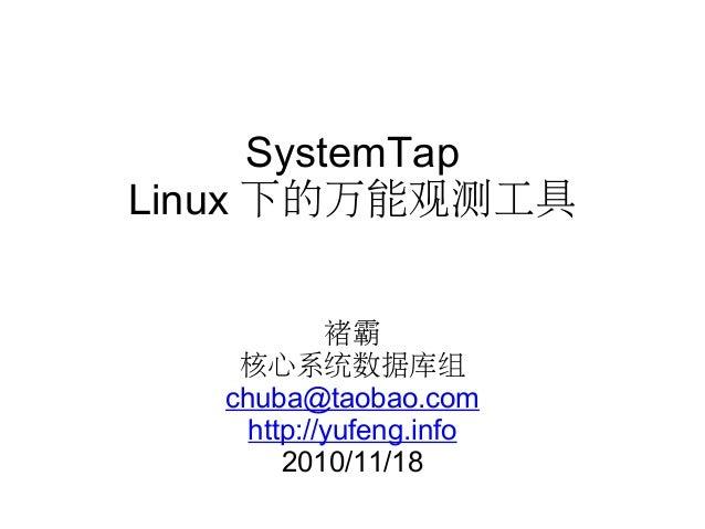 SystemTap Linux 下的万能观测工具 褚霸 核心系统数据库组 chuba@taobao.com http://yufeng.info 2010/11/18