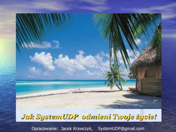 Jak SystemUDP  odmieni Twoje życie! Opracowanie:  Jacek Krawczyk,  [email_address]