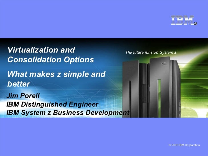 Virtualization and Consolidation Options What makes z simple and better   The future runs on System z Jim Porell IBM Disti...