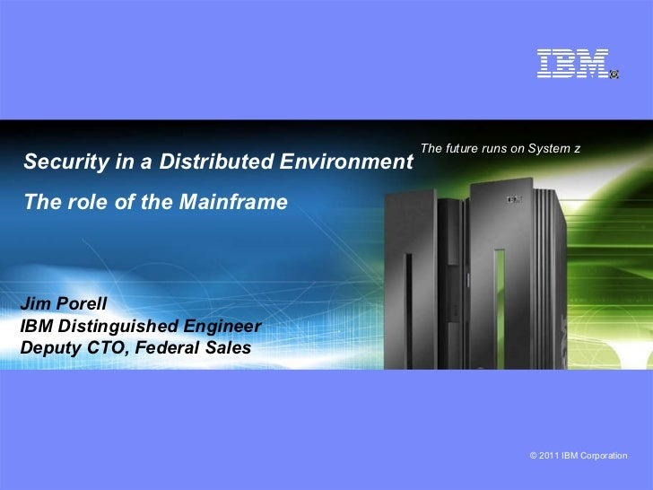Security in a Distributed Environment The role of the Mainframe The future runs on System z  Jim Porell IBM Distinguished ...