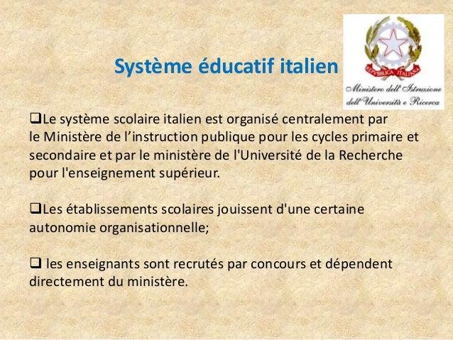Système éducatif italien Le système scolaire italien est organisé centralement par le Ministère de l'instruction publique...