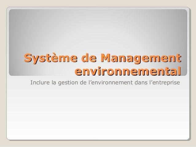 Système de ManagementSystème de Management environnementalenvironnemental Inclure la gestion de l'environnement dans l'ent...