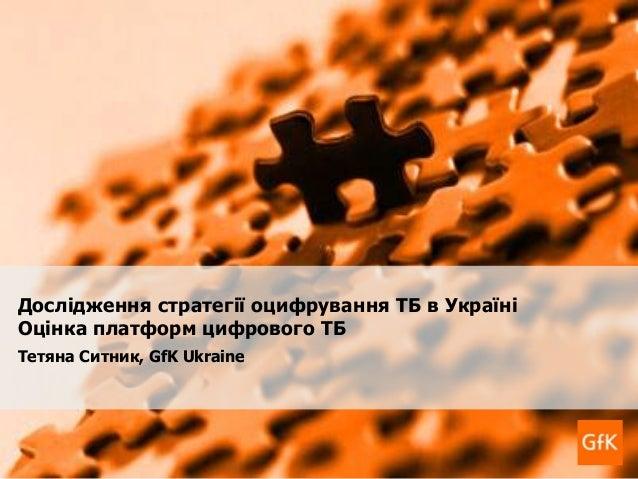 1 GfK Custom Research Дослідження стратегії оцифрування телебачення в Україні 18 лютого 2011 року Дослідження стратегії оц...