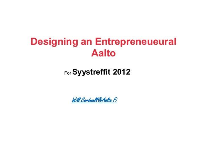 Designing an Entrepreneueural            Aalto      For   Syystreffit 2012            Will.Cardwell@Aalto.Fi