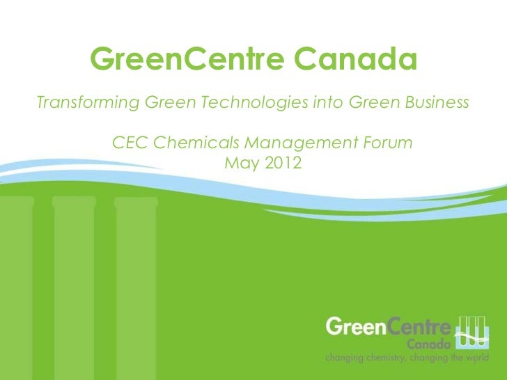 GreenCentre CanadaTransforming Green Technologies into Green Business        CEC Chemicals Management Forum               ...