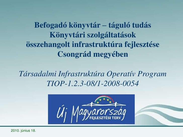 2010. június 14.<br />Befogadó könyvtár – táguló tudás<br />Könyvtári szolgáltatások <br />összehangolt infrastruktúra fej...