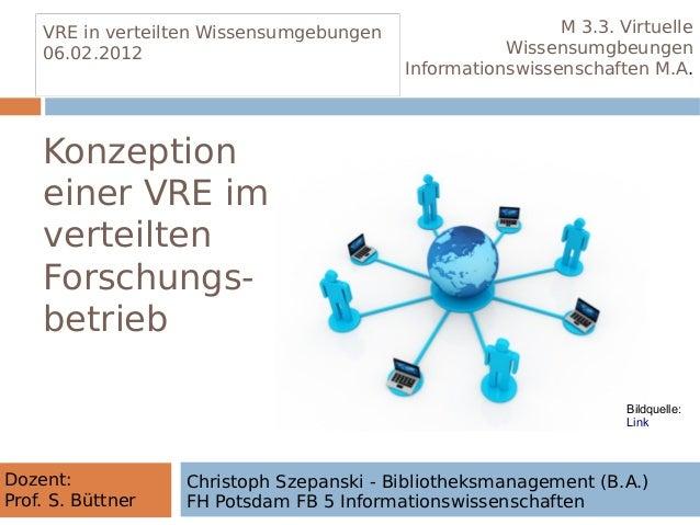 Konzeption einer VRE im verteilten Forschungs- betrieb VRE in verteilten Wissensumgebungen 06.02.2012 VRE in verteilten Wi...