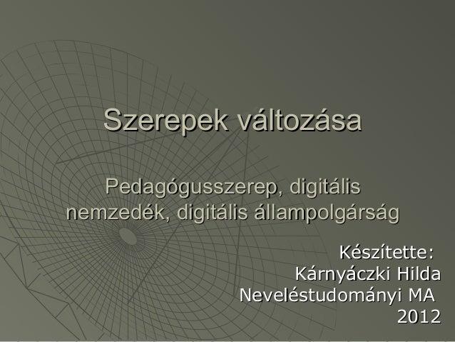 Szerepek változása   Pedagógusszerep, digitálisnemzedék, digitális állampolgárság                           Készítette:   ...
