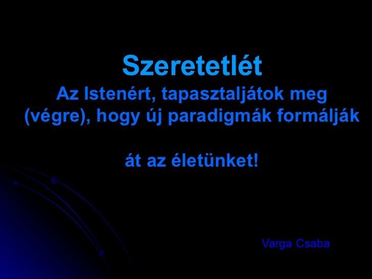 Szeretetlét Az Istenért, tapasztaljátok meg (végre), hogy új paradigmák formálják  át az életünket! Varga Csaba