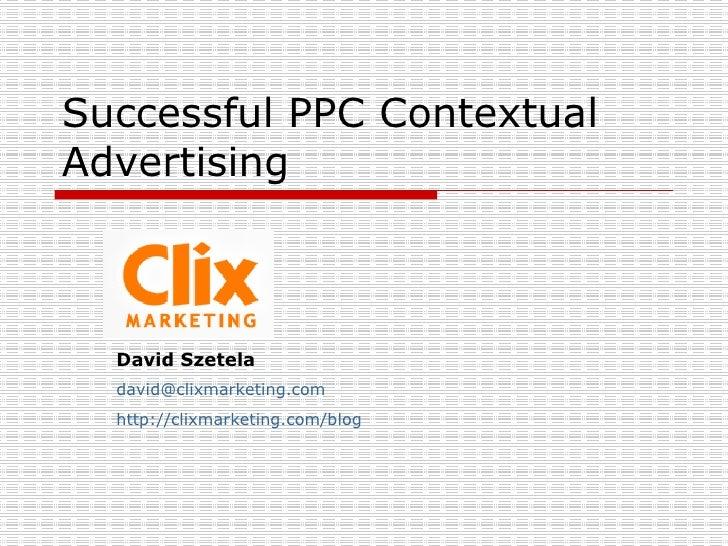 Successful PPC Contextual Advertising  David Szetela [email_address] http:// clixmarketing.com /blog