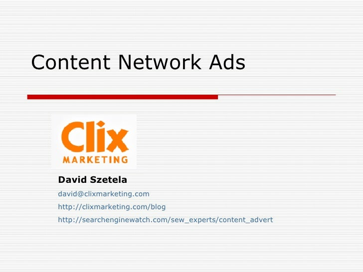 Content Network Ads David Szetela [email_address] http://clixmarketing.com/blog http://searchenginewatch.com/sew_experts/c...