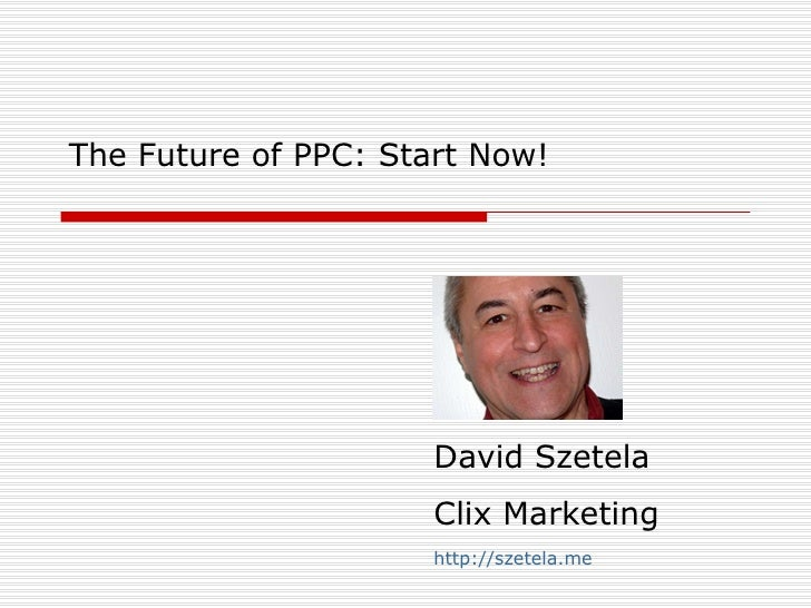 The Future of PPC: Start Now! David Szetela Clix Marketing http://szetela.me