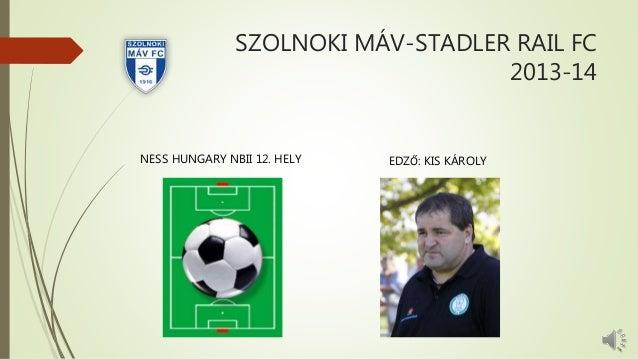 SZOLNOKI MÁV-STADLER RAIL FC 2013-14 NESS HUNGARY NBII 12. HELY EDZŐ: KIS KÁROLY