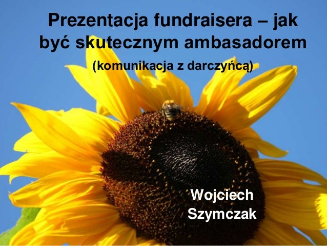 Prezentacja fundraisera – jak być skutecznym ambasadorem (komunikacja z darczyńcą)  Wojciech Szymczak