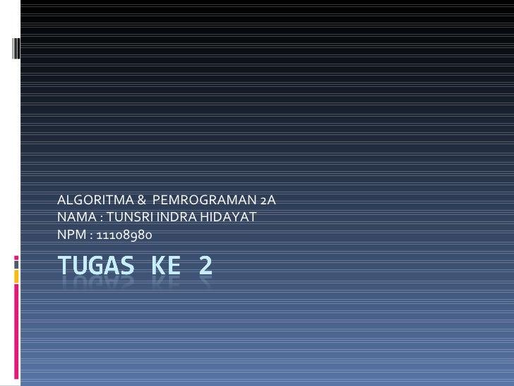 ALGORITMA &  PEMROGRAMAN 2A NAMA : TUNSRI INDRA HIDAYAT NPM : 11108980
