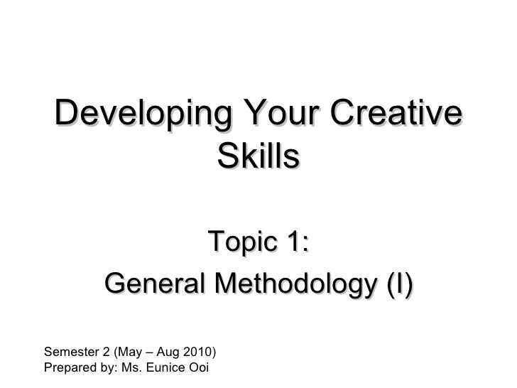 Developing Your Creative Skills Topic 1: General Methodology (I) Semester 2 (May – Aug 2010) Prepared by: Ms. Eunice Ooi