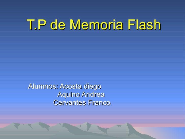 T.P de Memoria Flash Alumnos: Acosta diego   Aquino Andrea Cervantes Franco