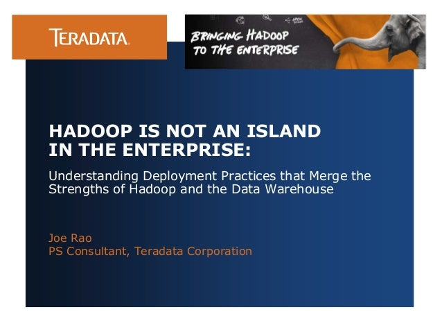 Understanding Deployment Practices that Merge the Strengths of Hadoop and the Data Warehouse Joe Rao PS Consultant, Terada...