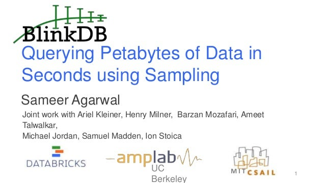 Querying Petabytes of Data in Seconds using Sampling UC Berkeley Sameer Agarwal Joint work with Ariel Kleiner, Henry Milne...