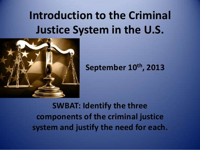 Introduction to the Criminal Justice System in the U.S. September 10th, 2013 SWBAT: Identify the three components of the c...