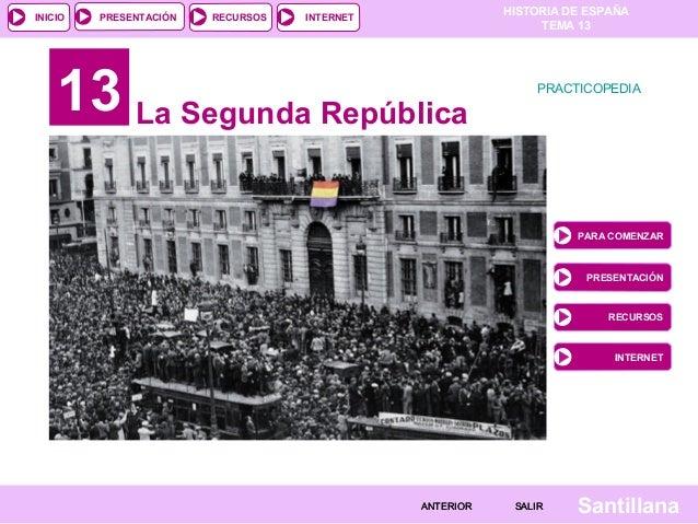 HISTORIA DE ESPAÑA TEMA 13 RECURSOS INTERNETPRESENTACIÓN Santillana INICIO SALIRSALIRANTERIORANTERIOR 13 La Segunda Repúbl...