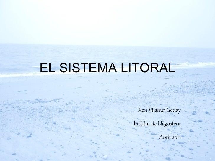 EL SISTEMA LITORAL Xon Vilahur Godoy Institut de Llagostera Abril 2011