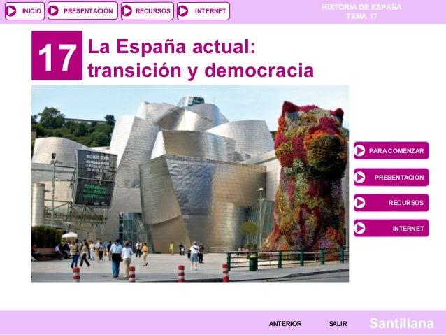 HISTORIA DE ESPAÑA TEMA 17 RECURSOS INTERNETPRESENTACIÓN Santillana INICIO SALIRSALIRANTERIORANTERIOR 17 La España actual:...