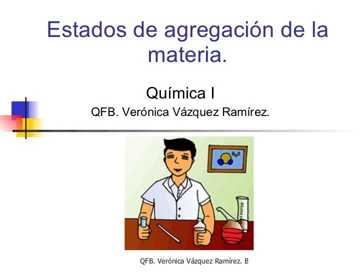 Estados de agregación de la materia. Química I QFB. Verónica Vázquez Ramírez.