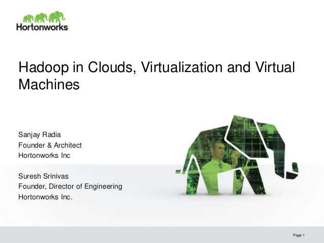 © Hortonworks Inc. 2013 Hadoop in Clouds, Virtualization and Virtual Machines Page 1 Sanjay Radia Founder & Architect Hort...