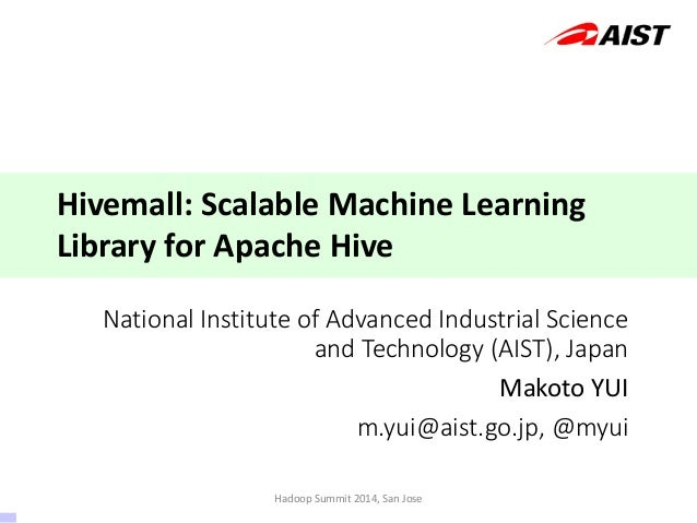 National Institute of Advanced Industrial Science and Technology (AIST), Japan Makoto YUI m.yui@aist.go.jp, @myui Hivemall...