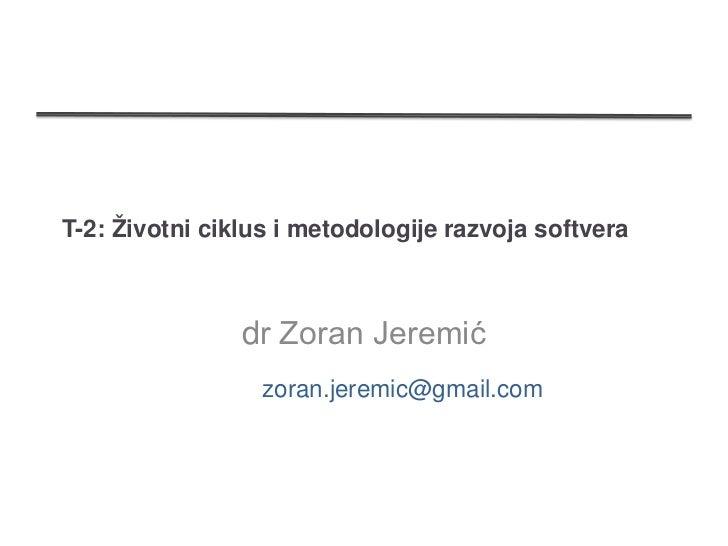 T-2: Životni ciklus i metodologije razvoja softvera                dr Zoran Jeremić                  zoran.jeremic@gmail.com