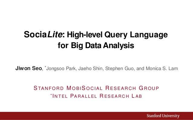 SociaLite: High-level Query Language for Big Data Analysis Jiwon Seo, *Jongsoo Park, Jaeho Shin, Stephen Guo, and Monica S...