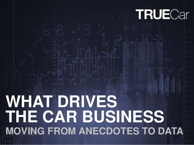 THE CAR BUSINESS MOVING FROM ANECDOTES TO DATA WHAT DRIVES