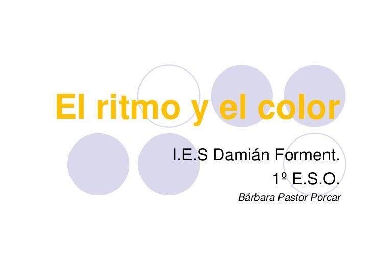 El ritmo y el color<br />I.E.S Damián Forment.<br />1º E.S.O.<br />Bárbara Pastor Porcar<br />