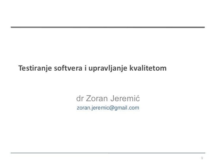 Testiranje softvera i upravljanje kvalitetom                 dr Zoran Jeremić                 zoran.jeremic@gmail.com     ...