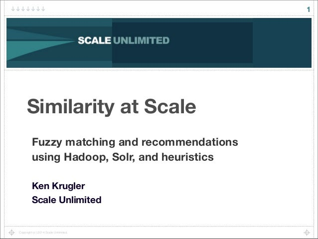 Copyright (c) 2014 Scale Unlimited. 1 Similarity at Scale Fuzzy matching and recommendations using Hadoop, Solr, and heuri...