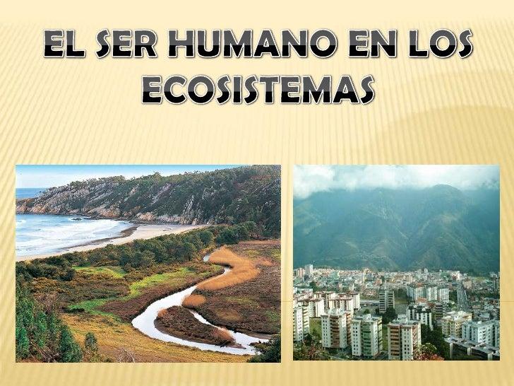 EL SER HUMANO EN LOS ECOSISTEMAS<br />