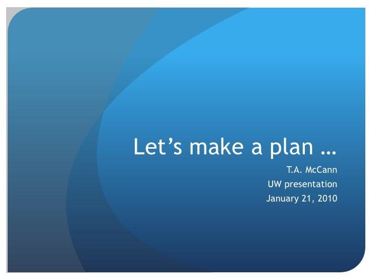 Let's make a plan …<br />T.A. McCann<br />UW presentation<br />January 21, 2010<br />