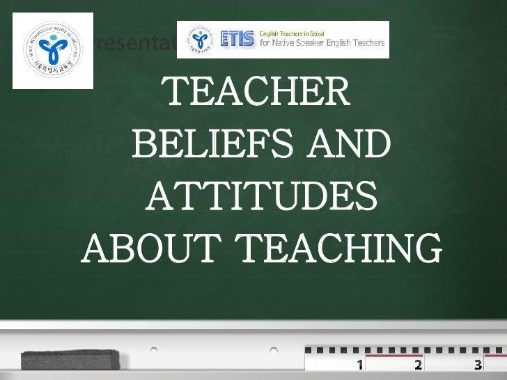 T E A C H E R  Attitudes And Beliefs About Teaching